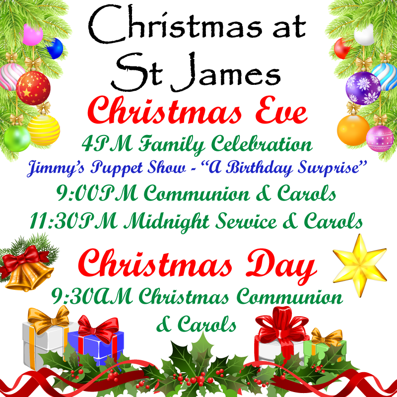 Christmas Eve 4:00pm Family Celebration Jimmy's Puppet Show - A Birthday Surprise 9:00pm Traditional Service of Communion and Carols 11:30pm Midnight Service and Carols Christmas Day 9:30am Traditional Service of Communion and Carols